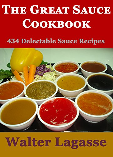 The Great Sauce Cookbook: 434 Delectable Sauce Recipes! (Walter Lagasse Cookbook Series) by [Lagasse, Walter]