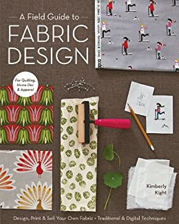 A Field Guide to Fabric Design: Design, Print & Sell Your Own Fabric; Traditional & Digital Techniques; For Quilting, Home Dec & Apparel by [Kight, Kim]