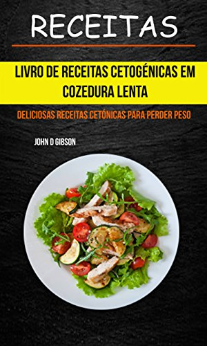 Receitas: Livro de Receitas Cetogénicas Em Cozedura Lenta: Deliciosas Receitas Cetónicas Para Perder Peso