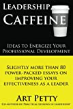 Leadership Caffeine-Ideas to Energize Your Professional Development: Slightly More than 80 Power-Packed Essays on Improving Your Effectiveness as a Leader