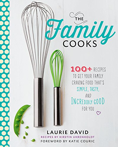 The Family Cooks: 100+ Recipes to Get Your Family Craving Food That's Simple, Tasty, and Incredibly Good for You by Laurie David, Kirstin Uhrenholdt, Quentin Bacon