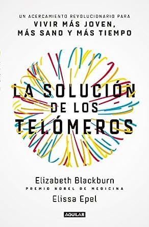La solución de los telómeros: Un acercamiento revolucionario para vivir más joven, más sano y más tiempo (Spanish Edition)
