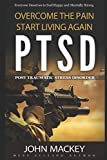 PTSD : Post Traumatic Stress Disorder: Overcome The Pain, Start Living Again