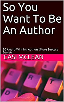 So You Want To Be An Author: 50 Award-Winning Authors Share Success Secrets by [McLean, Casi]