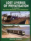 Lost Liveries of Privatisation in Colour for the Modeller and Historian, David Cable, 0711033617