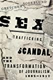 Sex Trafficking, Scandal, and the Transformation of Journalism, 1885-1917, Soderlund, Gretchen, 022602153X
