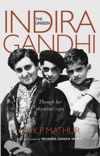 The Unseen Indira Gandhi: Through her physician's eyes