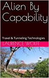 Alien By Capability: Travel & Tunneling Technologies (Aliens & UFOs Book 10)