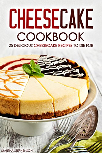 Cheesecake Cookbook - 25 Delicious Cheesecake Recipes to Die For: The Only Cheesecakes Cookbook That You Will Ever Need Lemon Cheesecake Ingredients