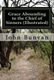 img - for Grace Abounding to the Chief of Sinners (Illustrated): A Brief and Faithful Relation of the Exceeding Mercy of God in Christ, to his Poor Servant John Bunyan book / textbook / text book
