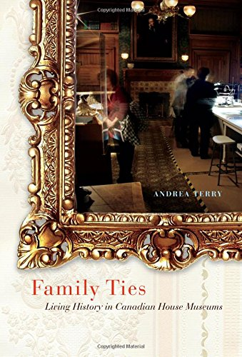 Family Ties: Living History in Canadian House Museums (McGill-Queen's/Beaverbrook Canadian Foundation Studies in Art History)