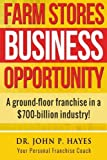Farm Stores Business Opportunity: A ground-floor franchise in a $700-billion industry! (Franchise Business Opportunities)