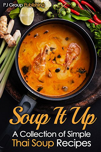 Soup It Up: A Collection of Simple Thai Soup Recipes (Thai Cooking Cookbook Book 1) by PJ Group Publishing