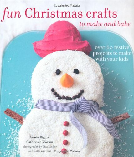 Fun Christmas Crafts to Make and Bake: Over 60 Festive Projects to Make With Your Kids (Decorations Easy Make Christmas To)