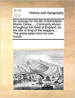 Book An apology for the life of Bampfylde-Moore Carew, ... Commonly known throughout the West of England, by the title of King of the beggars: ... The whole taken from his own mouth.