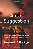Auto-Suggestion: What It Is And How To Use It For Health, Happiness And Success