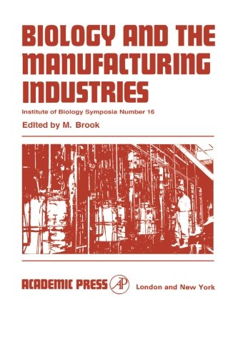 Download Biology and the Manufacturing Industries, Institute of Biology Symposia Number 16: Proceedings of a Symposium held at the Royal Geographical Society, London on 29 and 30 September 1966 PDF