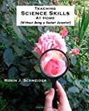 Teaching Science Skills at Home, Robin Schneider, 1453693637