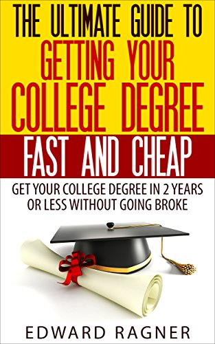 The Ultimate guide to getting your college degree fast and cheap:: Get your college degree in 2 years or less without going broke! (Get A Degree Without Going To College)