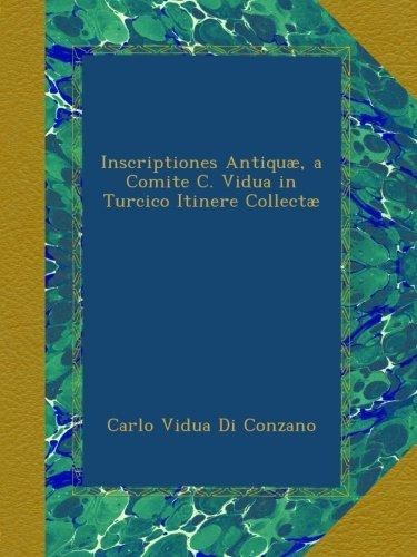 Inscriptiones Antiquæ, a Comite C. Vidua in Turcico Itinere Collectæ (Romanian Edition)
