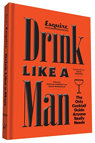 Drink Like a Man: The Only Cocktail Guide Anyone Really Needs