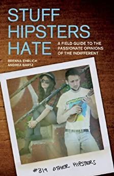 Stuff Hipsters Hate: A Field Guide to the Passionate Opinions of the Indifferent by [Ehrlich, Brenna, Bartz, Andrea]