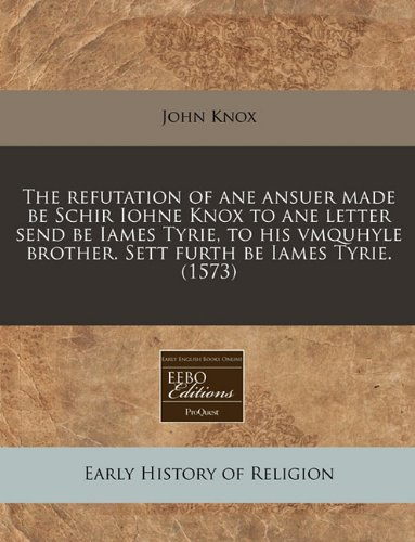 The refutation of ane ansuer made be Schir Iohne Knox to ane letter send be Iames Tyrie, to his vmquhyle brother. Sett furth be Iames Tyrie. (1573) ebook