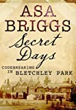 Front cover for the book Secret Days: Codebreaking in Bletchley Park by Asa Briggs