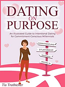 Dating on Purpose: An Illustrated Guide to Intentional Dating for Commitment-Conscious Millennials by [Truthteller, Tia]