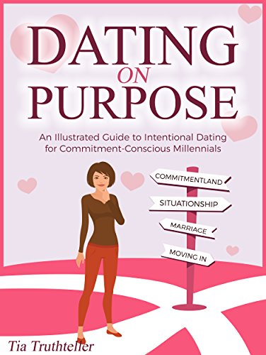 Dating on Purpose: an Illustrated Guide to Intentional Dating for Commitment-Conscious Millennials by Tia Truthteller