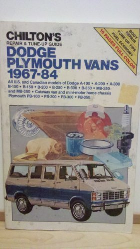 Chilton's repair & tune-up guide, Dodge, Plymouth vans, 1967-84:  all U.S. and Canadian models of Dodge A-100, A-200, A-300, B-100, B-150, B-200, ... Plymouth PB-100, PB-200, PB-300, PB-350