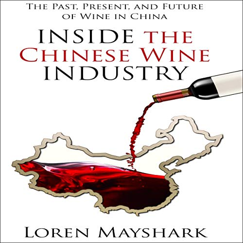 Inside the Chinese Wine Industry: The Past, Present, and Future of Wine in China by Loren Mayshark