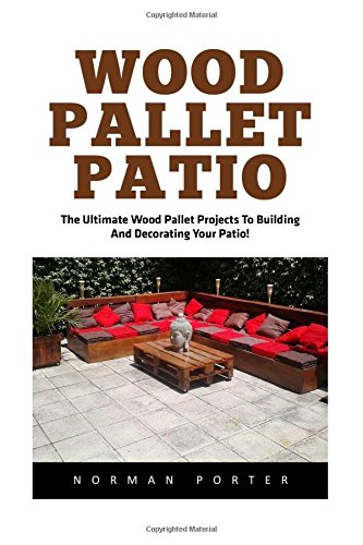 Wood Pallet Patio: The Ultimate Wood Pallet Projects To Building And Decorating Your Patio! (Woodworking Project Plans, DIY Crafts, Wood Pallet) (Diy Patio Furniture Pallet)
