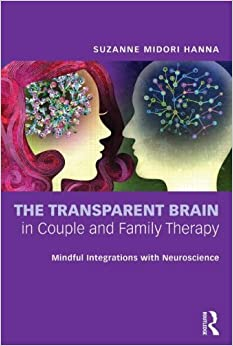 The Transparent Brain in Couple and Family Therapy: Mindful Integrations with Neuroscience by Suzanne Midori Hanna (2013-10-04)
