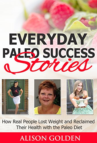 Book: Everyday Paleo Success Stories - How Real People Lost Weight and Reclaimed Their Health with the Paleo Diet by Alison Golden