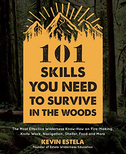 101 Skills You Need to Survive in the Woods: The Most Effective Wilderness Know-How on Fire-Making, Knife Work, Navigation, Shelter, Food and More by [Estela, Kevin]