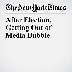 After Election, Getting Out of Media Bubble
