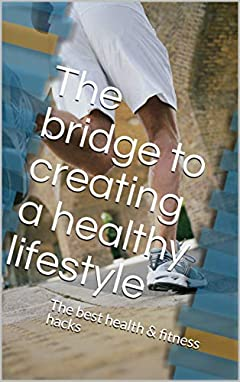 The Bridge to Creating a Healthy Lifestyle: The Best Health & Fitness Hacks