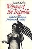 Women of the Republic : Intellect and Ideology in Revolutionary America, Kerber, Linda K., 0393303454