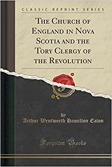 The Church of England in Nova Scotia and the Tory Clergy of the Revolution (Classic Reprint)