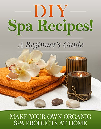DIY Spa Recipes! A Beginner's Guide: Make Your Own Organic Spa Products at Home (Homemade Spa Products Book 1)