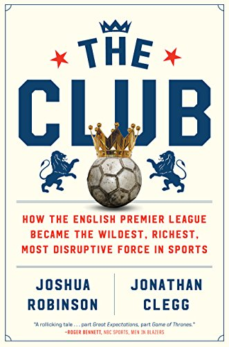 Arsenal Club - The Club: How the English Premier League Became the Wildest, Richest, Most Disruptive Force in Sports