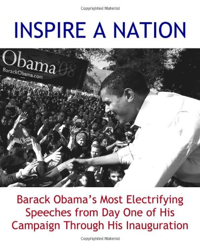 INSPIRE A NATION: Barack Obama's Most Electrifying Speeches from Day One of His Campaign Through His Inauguration (2009 edition) pdf epub