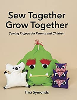 Sew Together Grow Together: Sewing Projects for Parents and Children by [Symonds, Trixi]