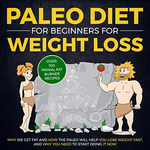 Paleo Diet for Beginners for Weight Loss: Why We Get Fat and How The Paleo Will Help YOU Lose Weight Fast, and Why You NEED to Start Doing It NOW (Over 100 Primal Fat Burner Recipes) (Best Proven Way To Lose Weight Fast)