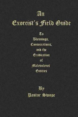 An Exorcist's Field Guide: to Blessings, Consecrations and the Banishment of Malevolant Entities -