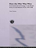 How the War Was Won: Command and Technology in the British Army on the Western Front: 1917-1918