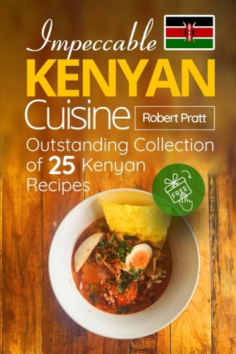 Impeccable Kenyan Cuisine: Outstanding Collection of 25 Kenyan Recipes: Black & White Edition