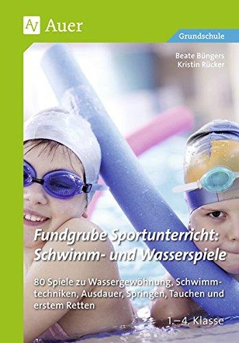 Fundgrube Sportunterricht Schwimm- & Wasserspiele: 80 Spiele zu Wassergewöhnung, Schwimmtechniken, Au sdauer, Springen, Tauchen & erstem Retten Kl. 1- 4 (1. bis 4. Klasse)