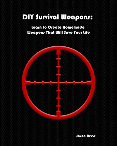 DIY Survival Weapons: Learn to Create Homemade Weapons That Will Save Your Life by [Reed, Jason]